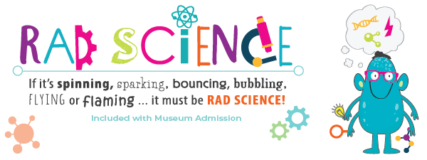 Rad Science: If it's spinning, sparkling, bouncing, bubbling, flying or flaming...it must be RAD SCIENCE!